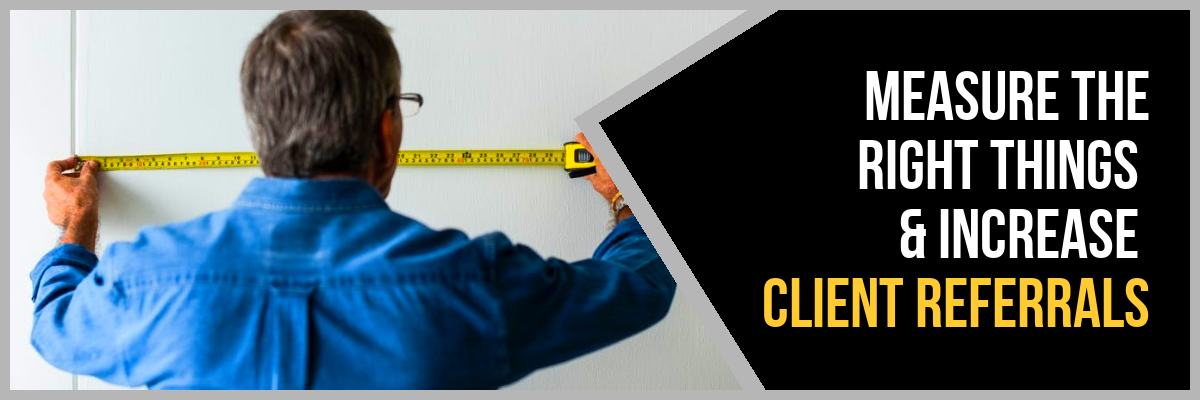 Stop Measuring The Wrong Things And Boost Client Referrals